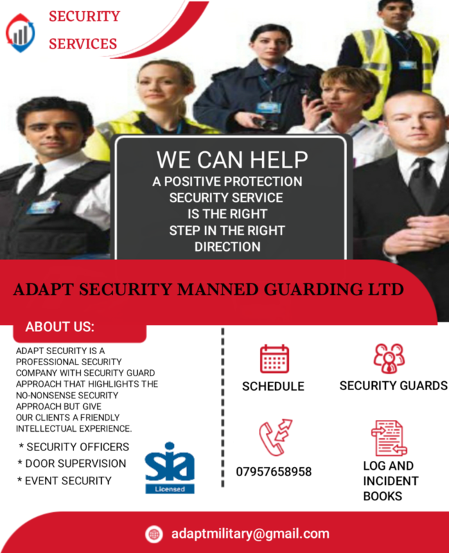 We offer a broad range of security services in UK including security for hotels, high-end bars and restaurants, close protection, distribution, manufacturing, industrial security, residential security, office and property protection, eviction of trespassers and squatters, protection of schools and other institutions, security for conferences or major events, surveillance and counter surveillance.  Adapt Security Services we recognise that our personnel is an important asset, we therefore rigorously screen and vet our Security Officers. All security officers are S.I.A (Security Industry Authority) licensed and trained and are fully insured. As part of this process members of staff are also checked for any criminal record by the D.B.S (Disclosure and Barring Service). Furthermore, our Security Officers undergo continuous training on and off site to meet the specific requirements of each client. Other 3